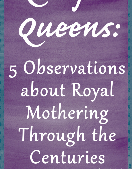 Q is for Queens: 5 Observations About Royal Mothers Through the Centuries