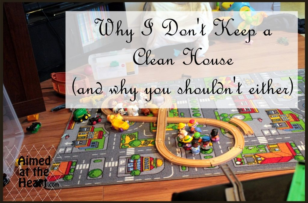 Why I Don't Keep a Clean House (And Neither Should You)